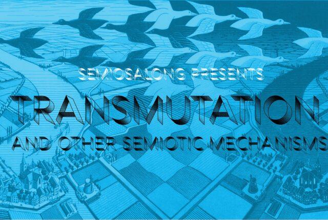 SEMIOSALONG 2021 KEVAD: TRANSMUTATION (and other semiotic mechanisms)